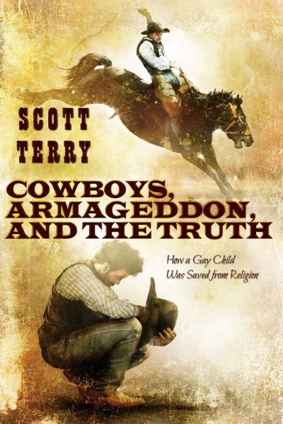 Cowboys, Armageddon, and The Truth: How a Gay Child Was Saved from Religion By: Scott Terry