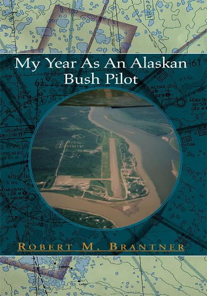 My Year As An Alaskan Bush Pilot By: Robert M. Brantner