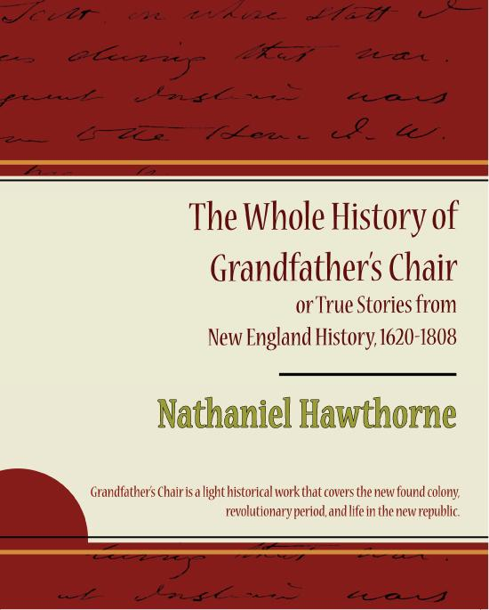 Nathaniel Hawthorne - The Whole History of Grandfather's Chair: or True Stories from New England History, 1620-1808