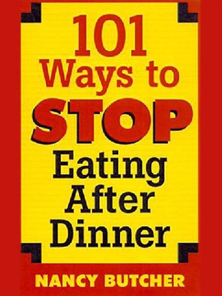 101 Ways to Stop Eating After Dinner By: Nancy Butcher