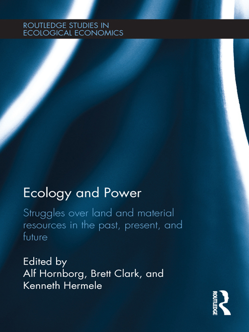 Alf Hornborg - Ecology and Power: Struggles Over Land and Material Resources in the Past, Present and Future
