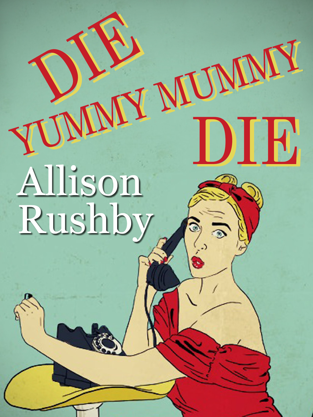 Die Yummy Mummy Die By: Allison Rushby