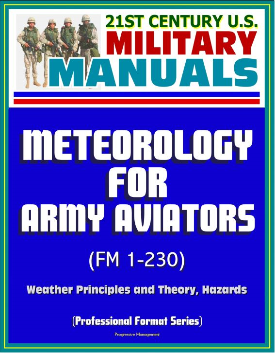 21st Century U.S. Military Manuals: Meteorology for Army Aviators (FM 1-230) - Weather Principles and Theory, Hazards (Professional Format Series) By: Progressive Management