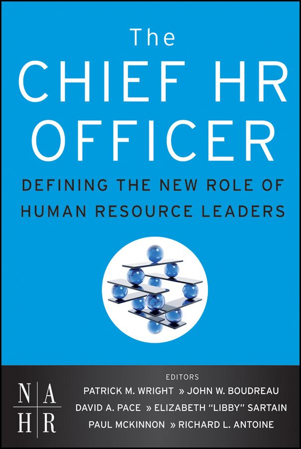 The Chief HR Officer By: David Pace,John Boudreau,Libby Sartain,Patrick M. Wright,Paul McKinnon,Richard Antoine