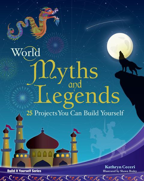 World Myths and Legends: 25 Projects You Can Build Yourself By: Kathryn Ceceri,Shawn Braley