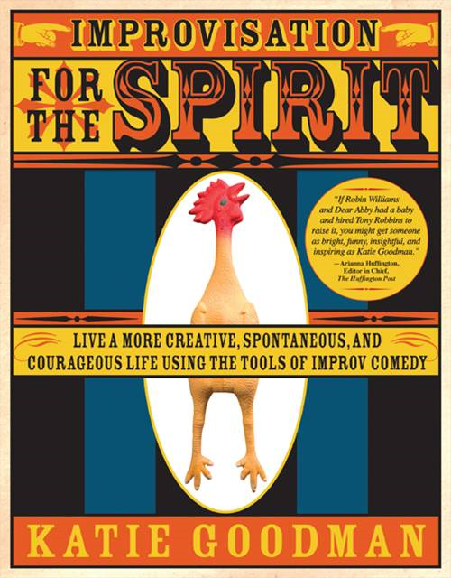 Improvisation for the Spirit: Live a More Creative, Spontaneous, and Courageous Life Using the Tools of Improv Comedy By: Katie GoodmanKatie Goodman