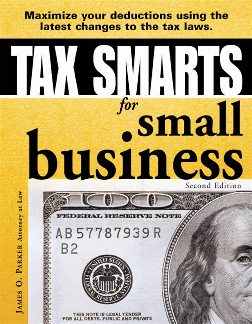 Tax Smarts for Small Business: Maximize Your Deductions Using the Latest Changes to the Tax Laws By: James O. Parker