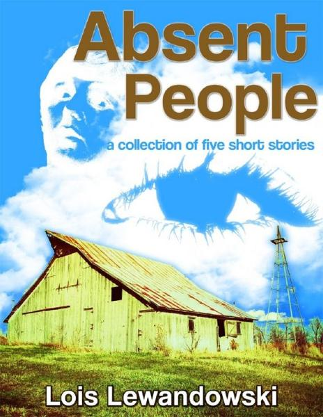 Absent People ~A Collection of Five Short Stories~ By: Lois Lewandowski