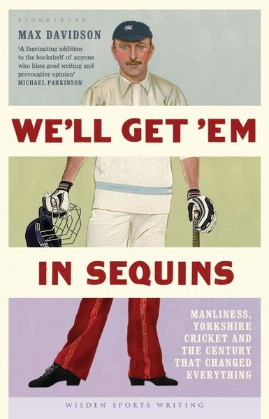 We'll Get 'Em in Sequins: Manliness, Yorkshire Cricket and the Century that Changed Everything By: Davidson, Max
