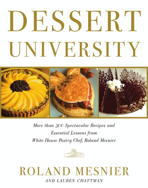 Dessert University More Than 300 Spectacular Recipes and Essential Lessons from White House Pastry Chef Roland Mesnier