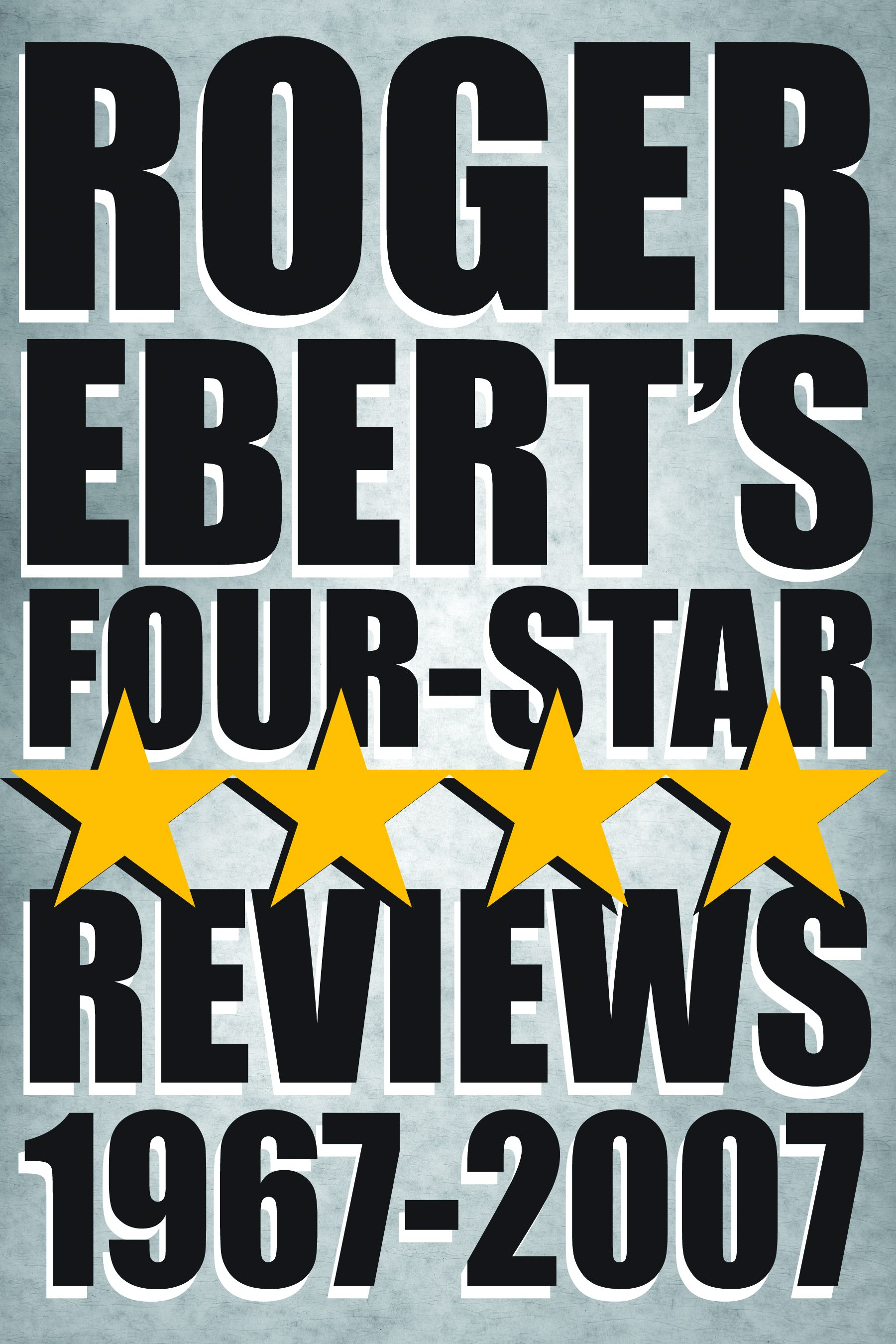 Roger Ebert's Four Star Reviews--1967-2007 By: Roger Ebert
