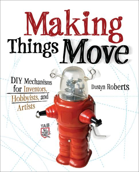 Making Things Move DIY Mechanisms for Inventors, Hobbyists, and Artists By: Dustyn Roberts