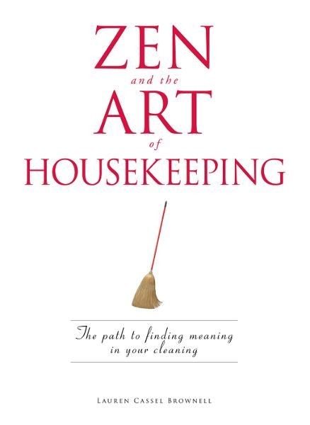 Zen and the Art of Housekeeping: The Path to Finding Meaning in Your Cleaning By: Lauren Cassel Brownell