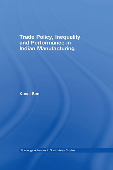 Trade Policy, Inequality and Performance in Indian Manufacturing By: Kunal Sen