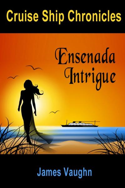 Cruise Ship Chronicles: Ensenada Intrigue By: James Vaughn