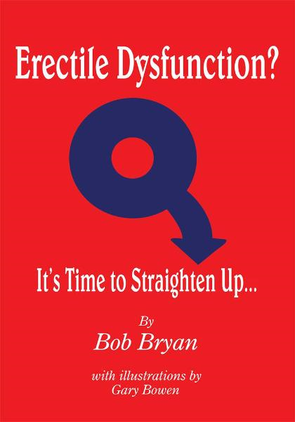 Erectile Dysfunction? It's Time to Straighten Up... By: Bob Bryan