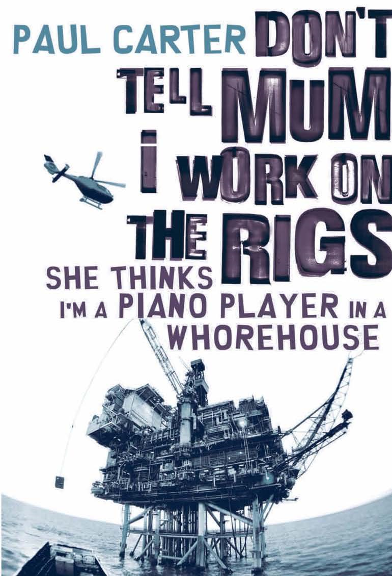 Don't Tell Mum I Work on the Rigs...She Thinks I'm a Piano Player in a Whorehouse By: Paul Carter