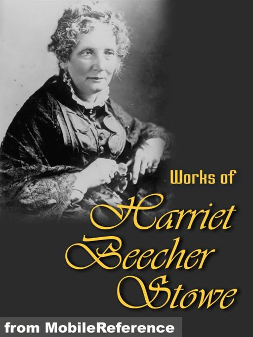 Works Of Harriet Beecher Stowe: (40+ Works) Includes Uncle Tom's Cabin, Sunny Memories Of Foreign Lands, Lady Byron Vindicated And More.  (Mobi Collected Works)