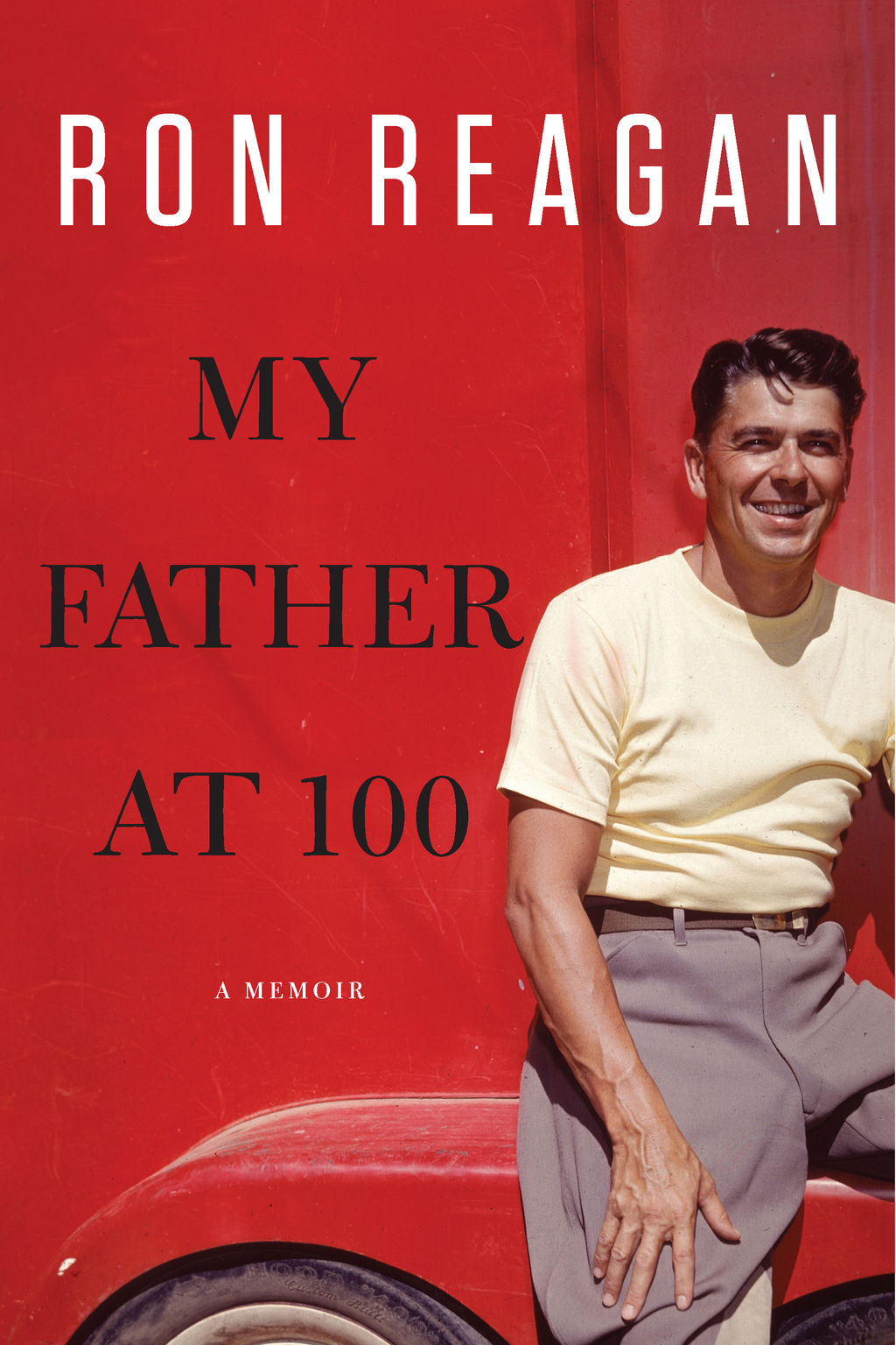 My Father at 100 By: Ron Reagan