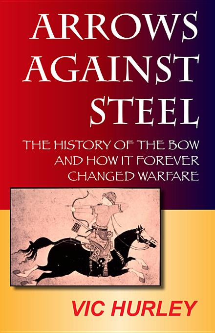 Arrows Against Steel: The History of the Bow and How It Forever Changed Warfare