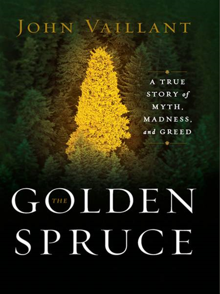 The Golden Spruce: A True Story of Myth, Madness, and Greed By: John Vaillant