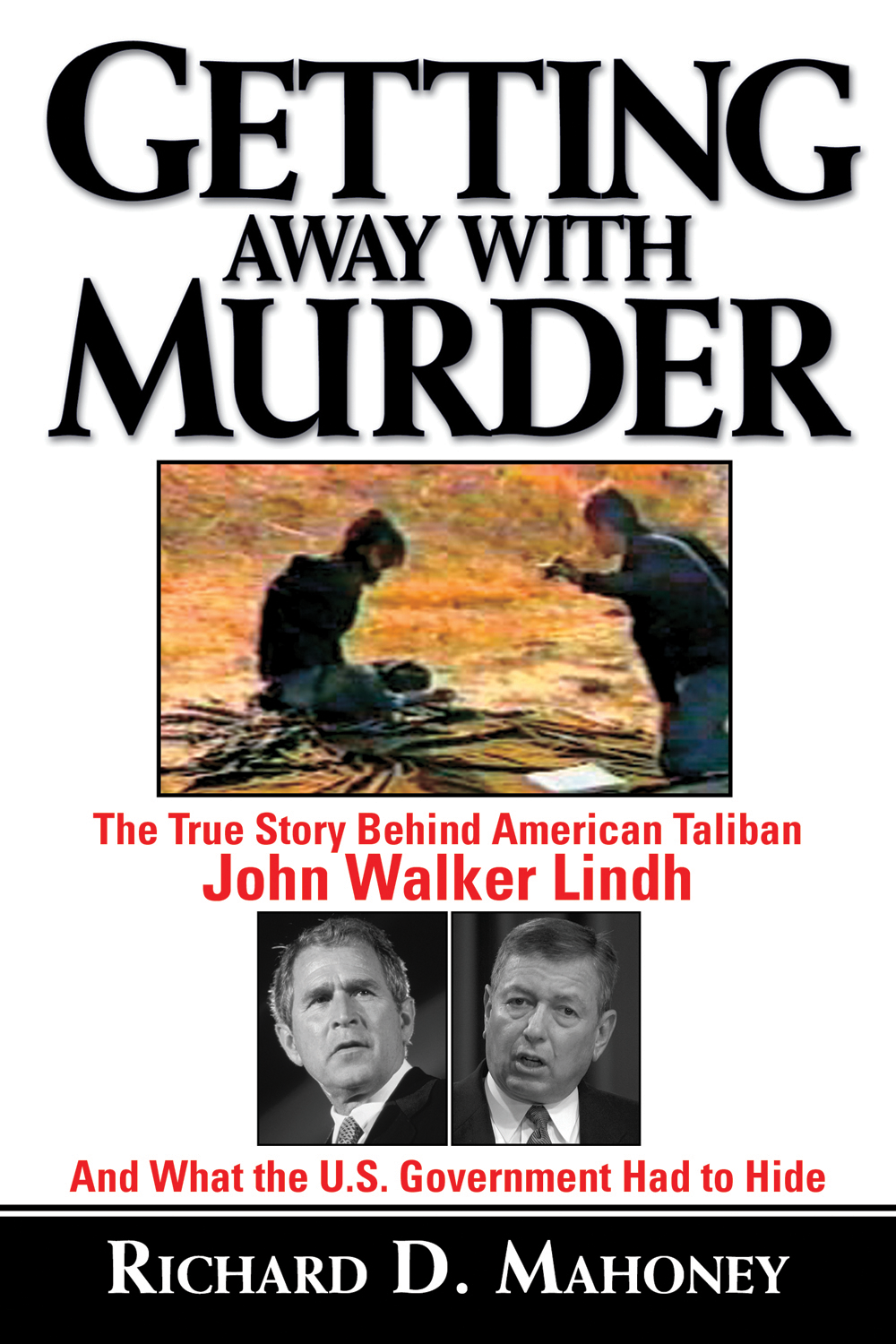 Getting Away With Murder: The True Story Behind American Taliban John Walker Lindh and What the U.S. Government Had to Hide By: Richard D. Mahoney