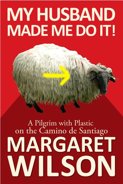 My Husband Made Me Do It! A Pilgrim With Plastic On The Camino de Santiago By: Margaret Wilson