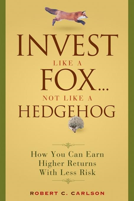 Robert C. Carlson - Invest Like a Fox... Not Like a Hedgehog: How You Can Earn Higher Returns With Less Risk
