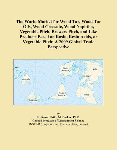 Inc. ICON Group International - The World Market for Wood Tar, Wood Tar Oils, Wood Creosote, Wood Naphtha, Vegetable Pitch, Brewers Pitch, and Like Products Based on Rosin, Resin Aci