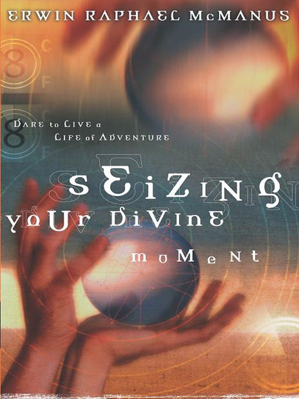 Seizing Your Divine Moment By: Erwin Raphael McManus