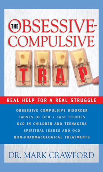 The Obsessive Compulsive Trap: Real Help for a Real Struggle By: Mark Crawford