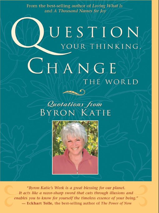 Question Your Thinking Change The World By: Byron Katie