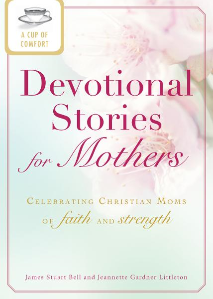 A Cup of Comfort Devotional Stories for Mothers: Celebrating Christian moms of faith and strength By: James Stuart