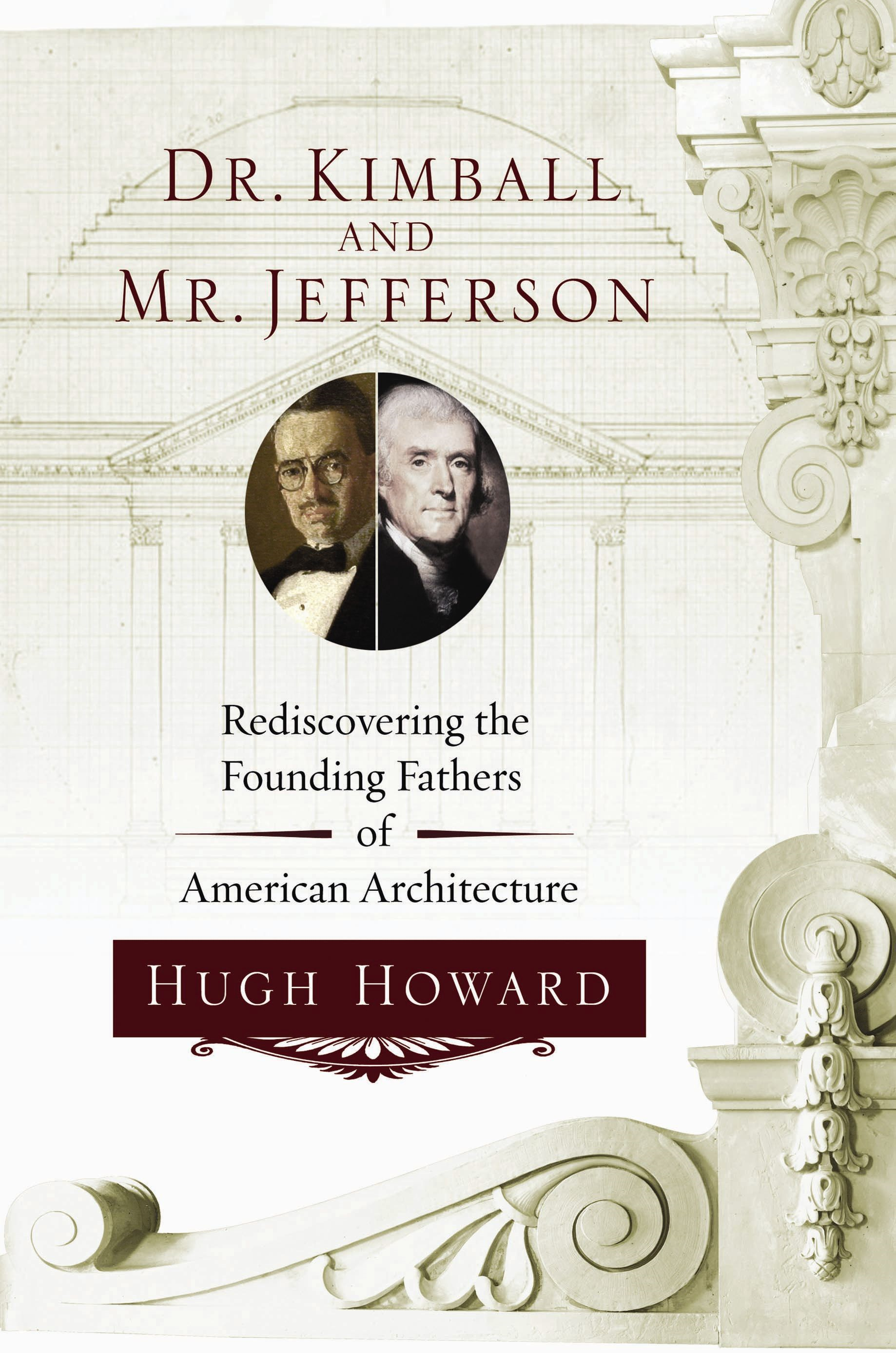 Dr. Kimball and Mr. Jefferson: Rediscovering the Founding Fathers of American Architecture By: Hugh Howard