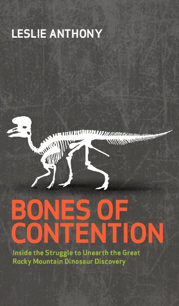 Bones of Contention: Inside the Struggle to Unearth the Great Rocky Mountain Dinosaur Discovery By: Leslie Anthony