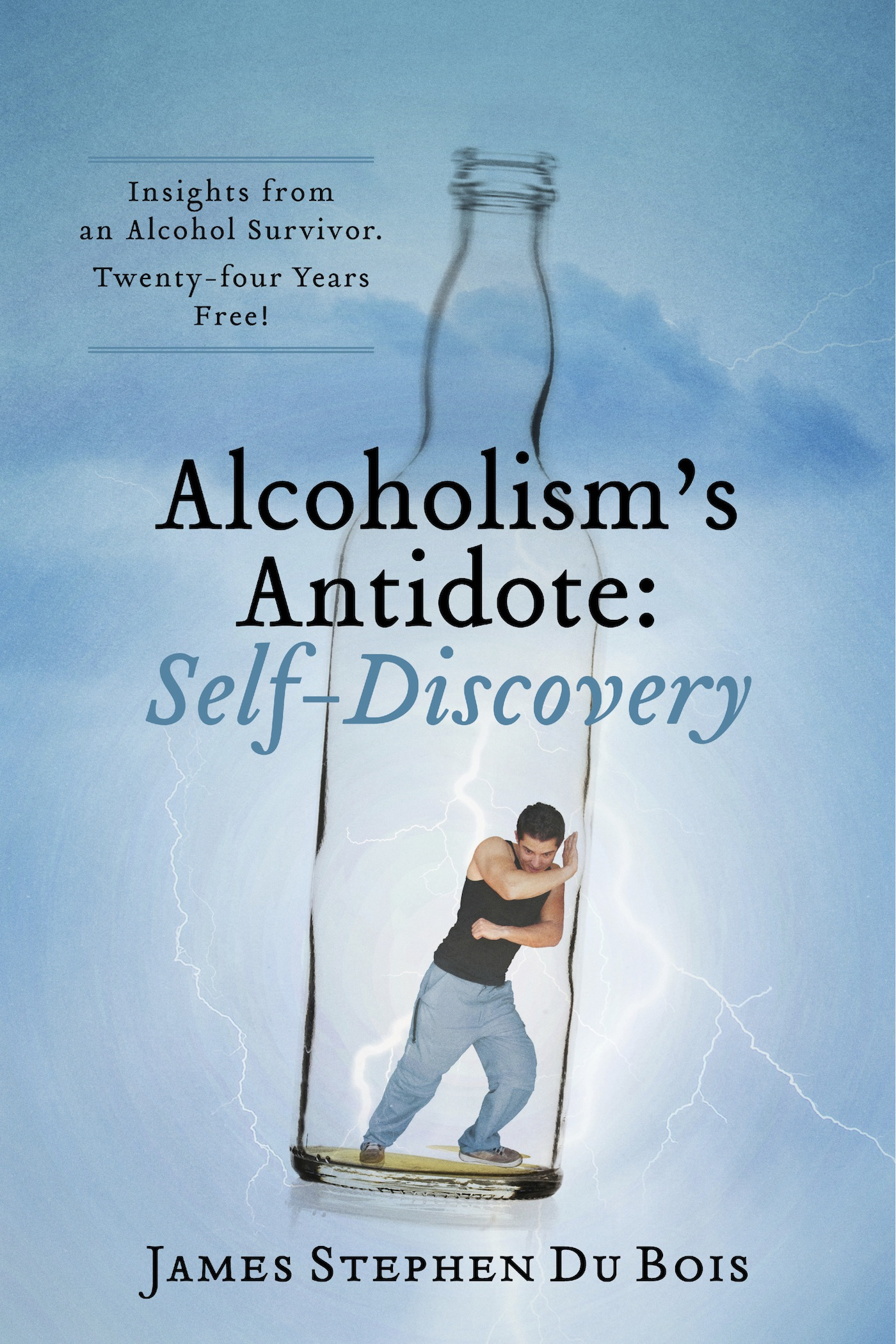 Alcoholism's Antidote:  Self-Discovery: Insights from an Alcohol Survivor. Twenty-four Years Free! By: James  Stephen  Du Bois