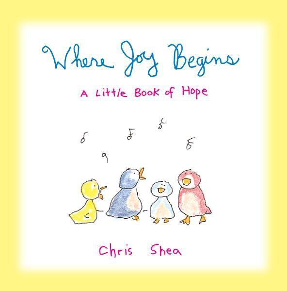 Where Joy Begins: A Little Book of Hope By: Chris Shea