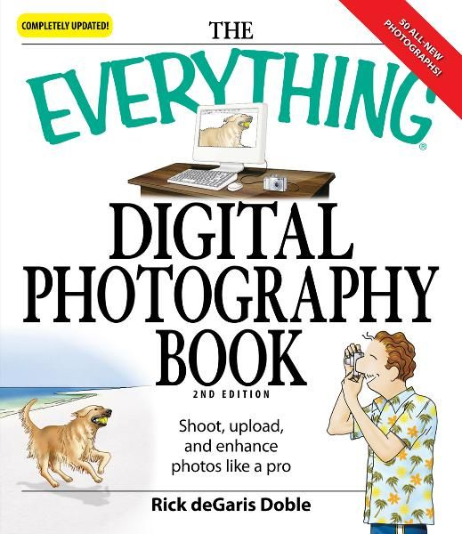 Everything Digital Photography Book: Utilize the latest technology to take professional grade pictures By: Ric deGaris Doble
