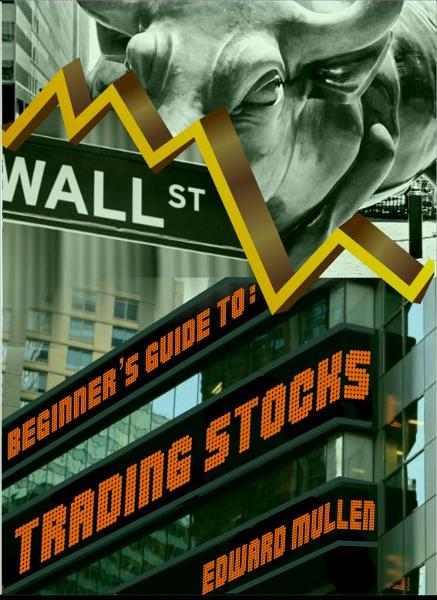 Beginner's Guide to Trading Stocks By: Edward Mullen