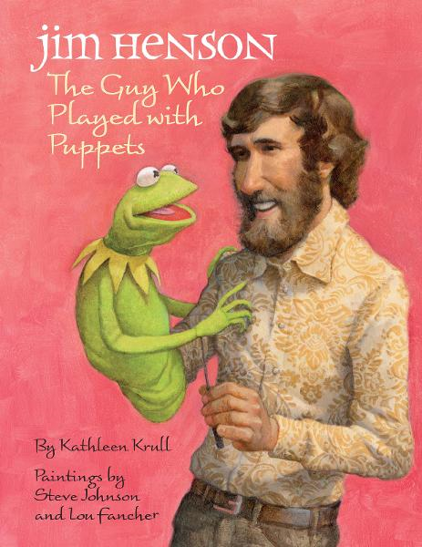 Jim Henson: The Guy Who Played with Puppets By: Kathleen Krull,Lou Fancher,Steve Johnson