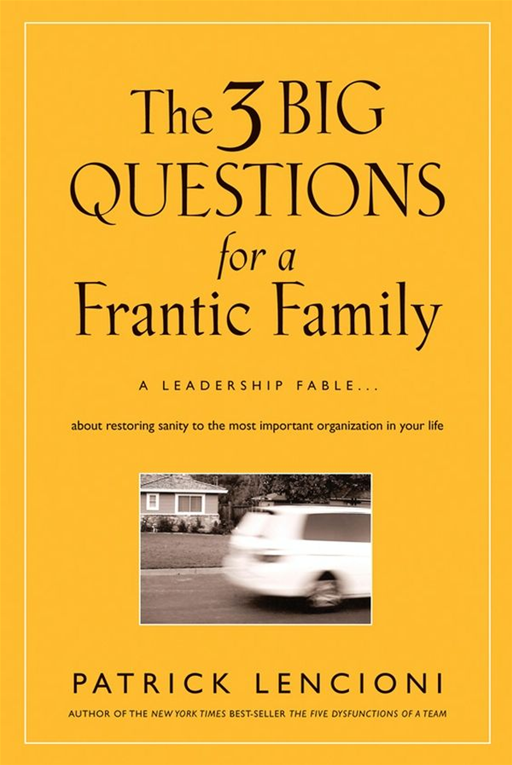 The Three Big Questions for a Frantic Family By: Patrick M. Lencioni
