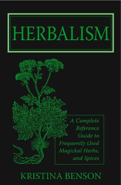 Herbalism: A Complete Reference Guide to Magickal Herbs and Spices By: Kristina Benson