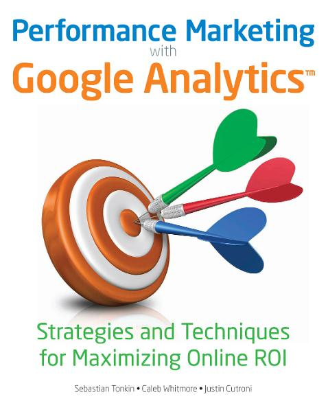 Performance Marketing with Google Analytics By: Caleb Whitmore,Justin Cutroni,Sebastian Tonkin