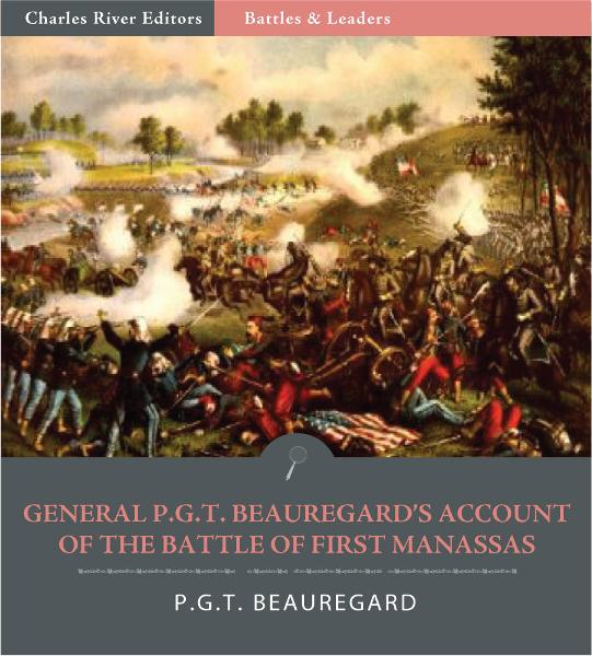 Battles & Leaders of the Civil War: General P.G.T. Beauregards Account of the Battle of First Manassas (Illustrated Edition) By: P.G.T. Beauregard