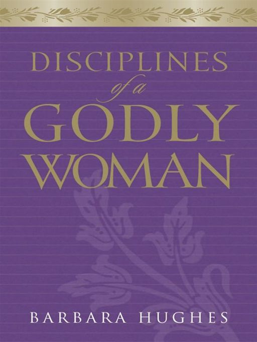 Disciplines of a Godly Woman By: Barbara Hughes