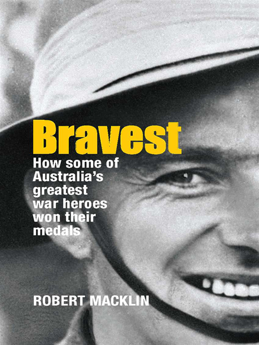 Bravest: How Some Of Australia's Greatest War Heroes Won Their Medals By: Robert Macklin