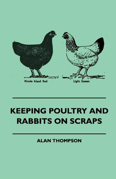 Keeping Poultry And Rabbits On Scraps By: Alan Thompson