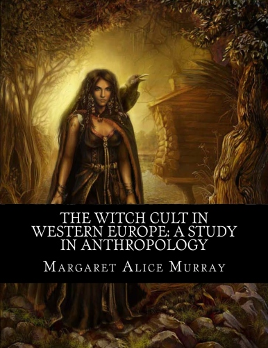 The Witch Cult in Western Europe: A Study in Anthropology By: Margaret Alice Murray