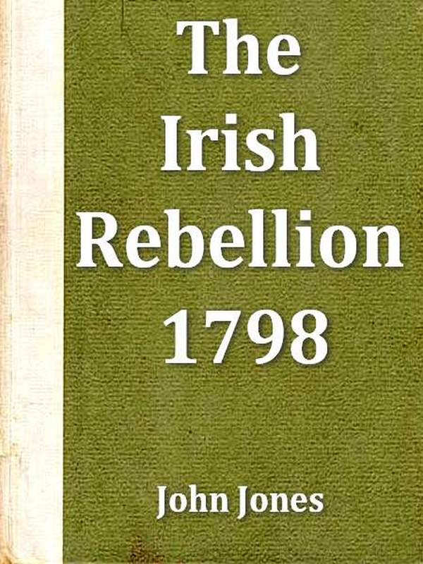 John Jones - An Impartial Narrative of the Most Important Engagements Which Took Place between His Majesty's Forces and the Rebel during the Irish Rebellion, 1798