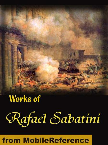 Works of Rafael Sabatini: Scaramouche, The Snare, Mistress Wilding, Captain Blood, The Sea-Hawk, The Shame of Motley and more (Mobi Collected Works) By: Sabatini, Rafael